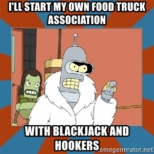 Blackjack and hookers bender - I'll Start my own food truck association   With blackjack and hookers