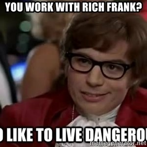 I too like to live dangerously - you work with rich frank?