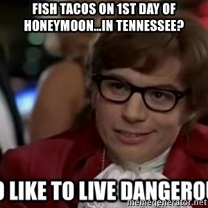 I too like to live dangerously - Fish tacos on 1st day of honeymoon...in Tennessee?