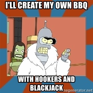Blackjack and hookers bender - i'll create my own bbq with hookers and blackjack