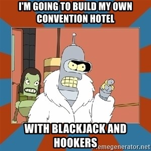 Blackjack and hookers bender - I'm going to build my own convention hotel With blackjack and hookers