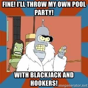 Blackjack and hookers bender - Fine! I'll throw my own pool party! With blackjack and hookers!