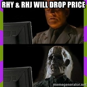 ill just wait here - rhy & rhj will drop price