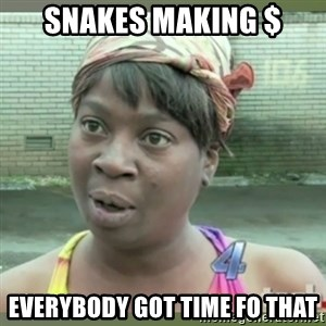 Everybody got time for that - snakes making $ everybody got time fo that