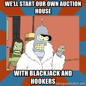Blackjack and hookers bender - we'll start our own auction house with blackjack and hookers