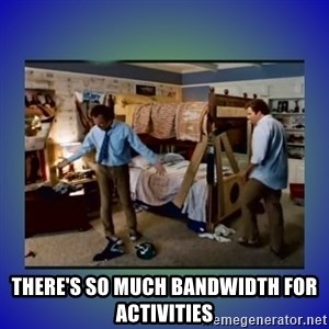 There's so much more room -  there's so much bandwidth for activities