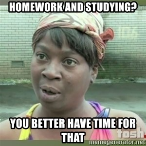 Everybody got time for that - Homework and studying? You better have time for that