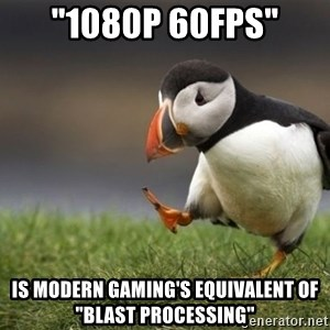 "Unpopular Opinion Puffin - ""1080p 60fps"" is modern gaming's equivalent of ""blast processing"""
