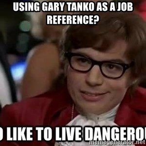 I too like to live dangerously - Using Gary Tanko as a job reference?