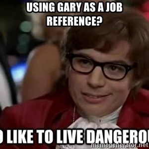 I too like to live dangerously - Using gary as a job reference?