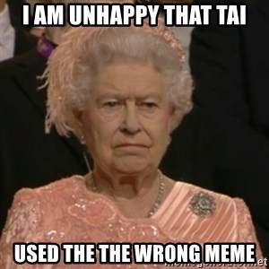 Unhappy Queen - i am unhappy that tai used the the wrong meme