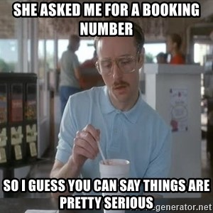 Things are getting pretty Serious (Napoleon Dynamite) - SHE ASKED ME FOR A BOOKING NUMBER SO I GUESS YOU CAN SAY THINGS ARE PRETTY SERIOUS