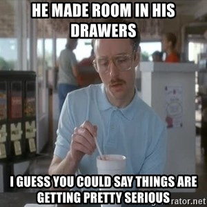 Things are getting pretty Serious (Napoleon Dynamite) - He made room in his drawers  I guess you could say things are getting pretty serious