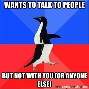 Socially Awkward to Awesome Penguin - Wants to talk to people but not with you (or anyone else)