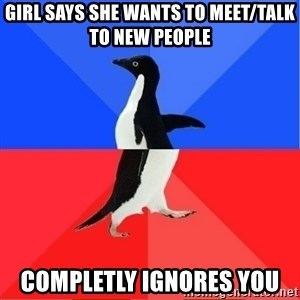 Socially Awkward to Awesome Penguin - Girl says she wants to meet/talk to new people completly ignores you