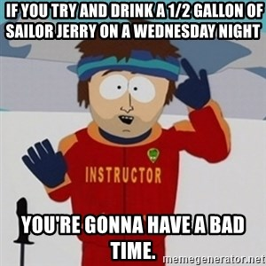 SouthPark Bad Time meme -  If you try and drink a 1/2 gallon of Sailor Jerry on a Wednesday night You're Gonna have a bad time.