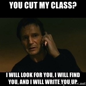 liam neeson taken - You cut my class? I will look for you, I will find you, and I will write you up.