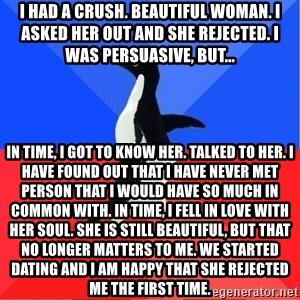 Socially Awkward to Awesome Penguin - I had a crush. Beautiful woman. I asked her out and she rejected. I was persuasive, but... In time, I got to know her. Talked to her. I have found out that I have never met person that i would have so much in common with. In time, I fell in love with her soul. She is still beautiful, but that no longer matters to me. We started dating and I am happy that she rejected me the first time.