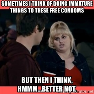 Doubtful Fat Amy  - Sometimes I think of doing immature things to these free condoms but then I think, hmmm...better not.