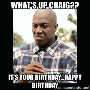debo friday - What's up Craig?? It's your birthday...Happy Birthday