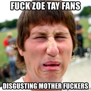 Disgusted Nigel - fuck zoe tay fans disgusting mother fuckers
