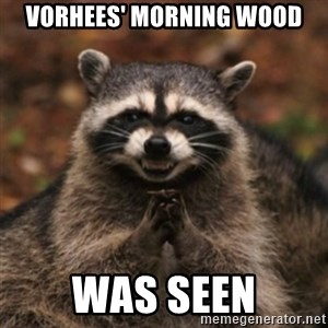 evil raccoon - Vorhees' morning wood was seen
