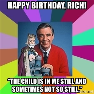 "mr rogers  - HAPPY BIRTHDAY, Rich! ""The child is in me still and sometimes not so still."""