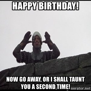 happy birthday now go away or i shall taunt you a second time happy birthday you silly american elderberry! monty python