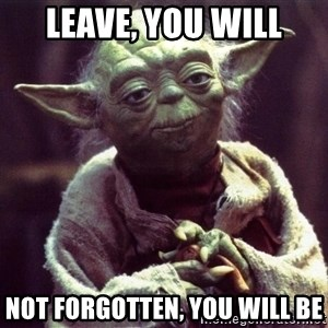 Yoda - Leave, you will Not forgotten, you will be