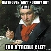 beethoven - Beethoven: Ain't nobody got time for a treble clef!