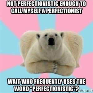 """Perfection Polar Bear - NOT PERFECTIONISTIC ENOUGH TO CALL MYSELF A PERFECTIONIST WAIT WHO FREQUENTLY USES THE WORD """"PERFECTIONISTIC""""?"""