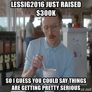 Things are getting pretty Serious (Napoleon Dynamite) - Lessig2016 just raised $300K so I guess you could say things are getting pretty serious