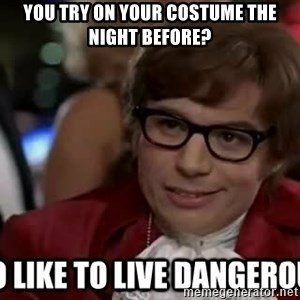 I too like to live dangerously - you try on your costume the night before?