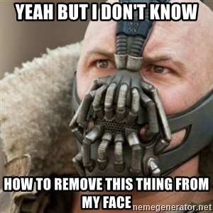 Bane - yeah but i don't know how to remove this thing from my face