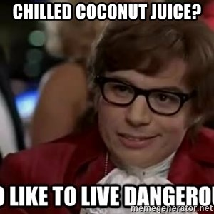 I too like to live dangerously - Chilled Coconut Juice?