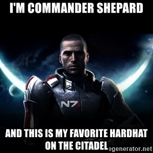 Mass Effect - I'm commander shepard And this is my favorite hardhat on the citadel