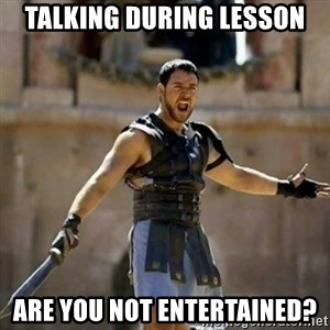 GLADIATOR - talking during lesson are you not entertained?