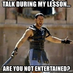GLADIATOR - talk during my lesson... are you not entertained?