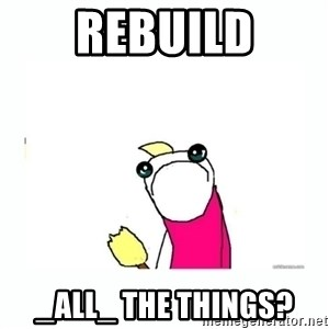 sad do all the things - REBUIld _all_ the things?