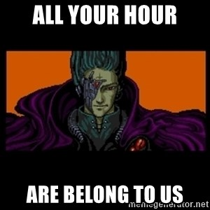 All your base are belong to us - All your hour are belong to us