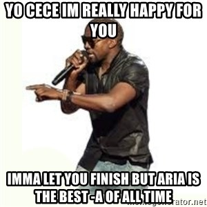 Imma Let you finish kanye west - yo cece im really happy for you  Imma let you finish but aria is the best -a of all time