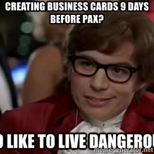 I too like to live dangerously - Creating business cards 9 days before PAX?