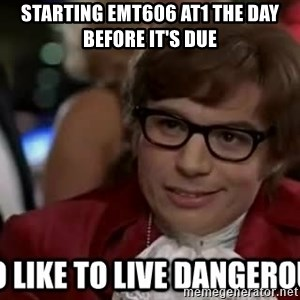 I too like to live dangerously - Starting EMT606 AT1 the day before it's due