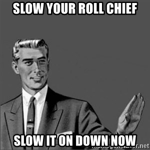 Chill out slut - slow your roll chief slow it on down now