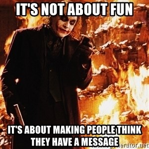 It's about sending a message - It's not about fun It's about making people think they have a message