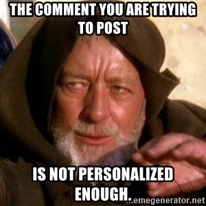 JEDI KNIGHT - The comment you are trying to post is not personalized enough.
