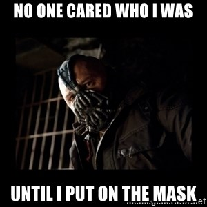 Bane Meme - No one cared who I was Until i put on the mask