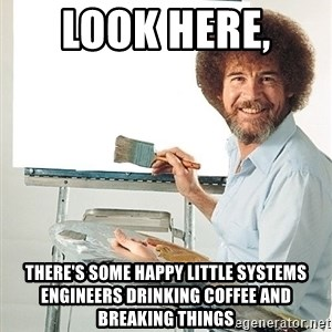 Bob Ross - Look here,  there's some happy little systems engineers drinking coffee and breaking things
