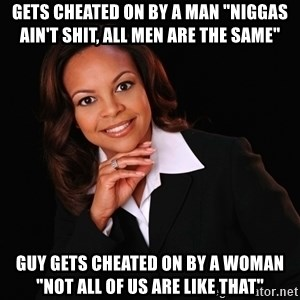 """Irrational Black Woman - Gets cheated on by a man """"Niggas ain't shit, all men are the same"""" Guy gets cheated on by a woman """"Not all of us are like that"""""""