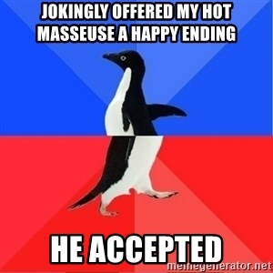 Socially Awkward to Awesome Penguin - Jokingly offered my hot masseuse a happy ending He accepted